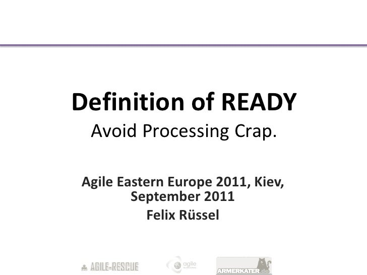 Definition of READY Avoid Processing Crap.Agile Eastern Europe 2011, Kiev,        September 2011          Felix Rüssel