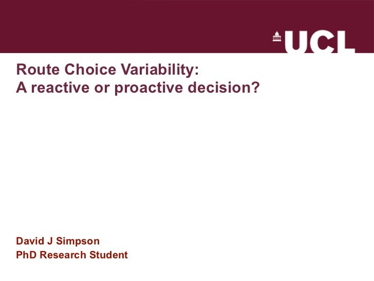 Route Choice Variability:A reactive or proactive decision?David J SimpsonPhD Research Student