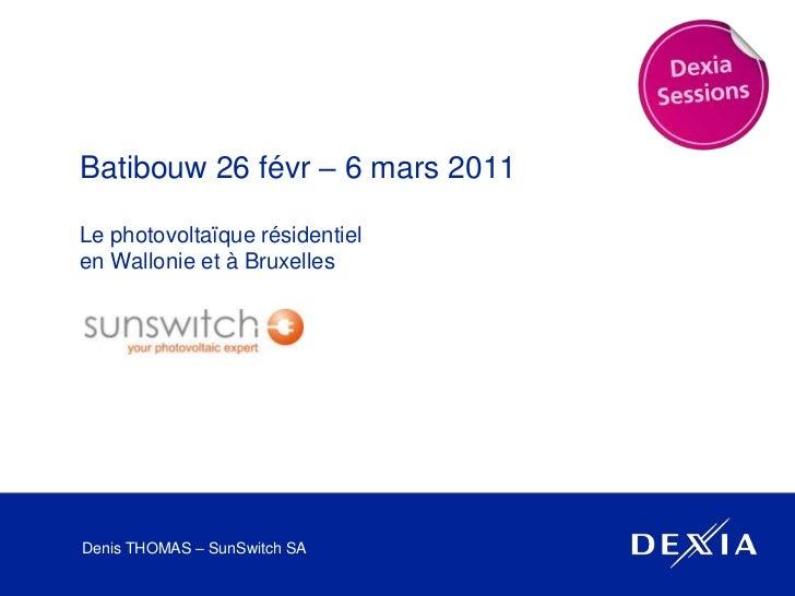 Batibouw 26 févr – 6 mars 2011<br />Le photovoltaïque résidentielen Wallonie et à Bruxelles<br />Denis THOMAS – SunSwitch ...
