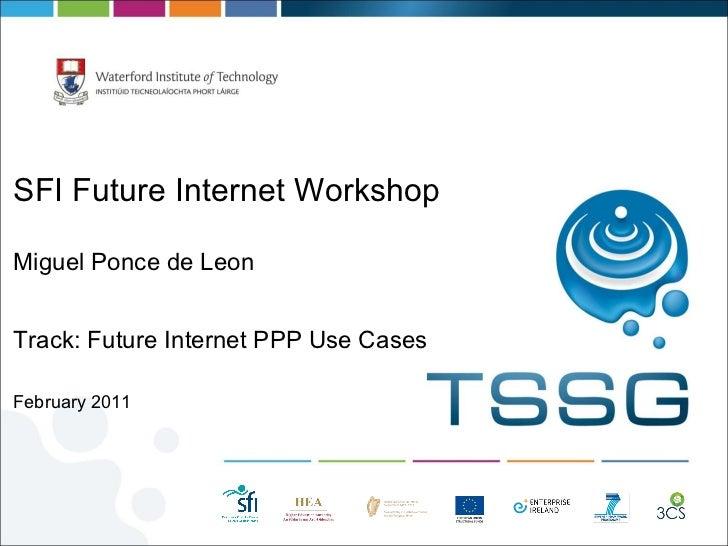 <ul><li>SFI Future Internet Workshop </li></ul><ul><li>Miguel Ponce de Leon </li></ul><ul><li>Track: Future Internet PPP U...