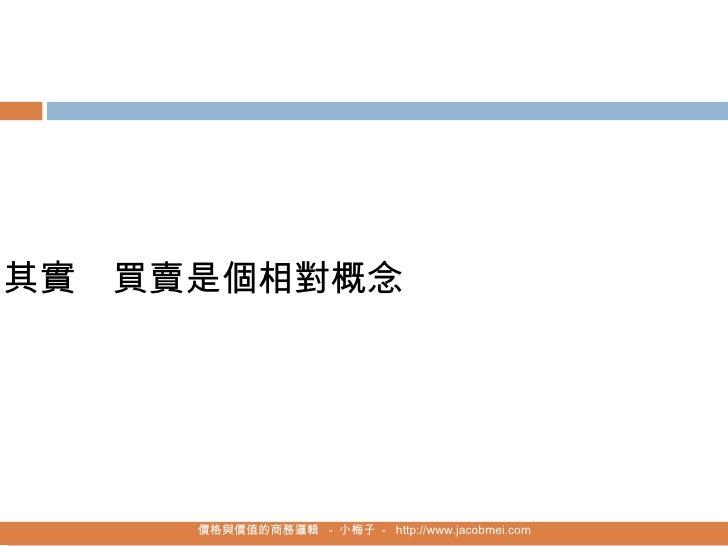 價格與價值的商務邏輯   -  小梅子  -  http://www.jacobmei.com 其實   買賣是個相對概念