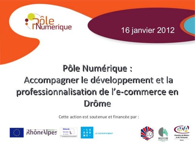 16 janvier 2012           Pôle Numérique :  Accompagner le développement et laprofessionnalisation de l'e-commerce en     ...
