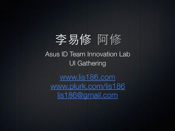 Asus ID Team Innovation Lab        UI Gathering    www.lis186.com www.plurk.com/lis186  lis186@gmail.com