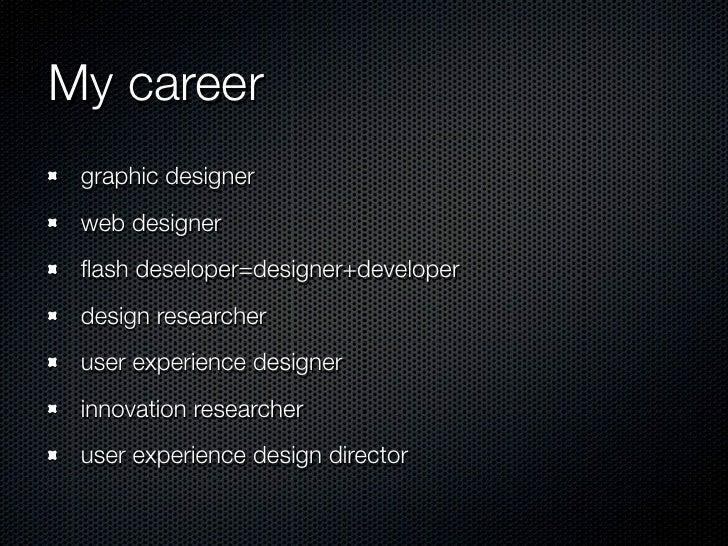 My career graphic designer web designer flash deseloper=designer+developer design researcher user experience designer innov...