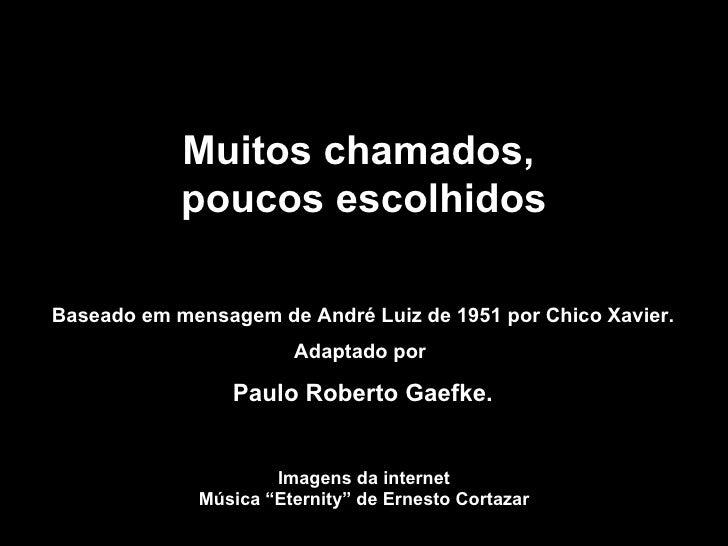 Muitos chamados,  poucos escolhidos Baseado em mensagem de André Luiz de 1951 por Chico Xavier. Adaptado por  Paulo Robert...