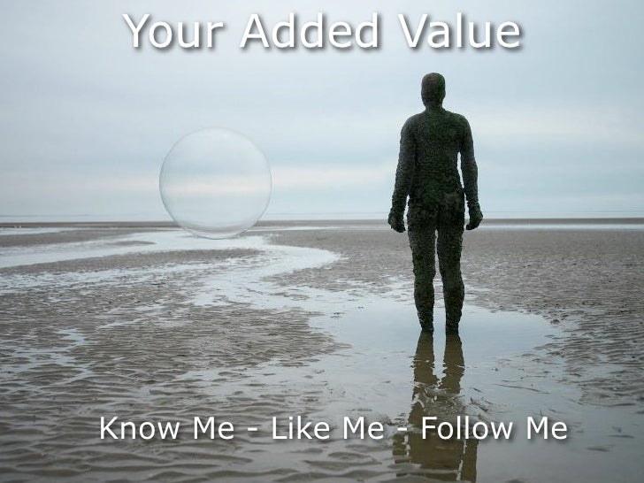 Your Added ValueKnow Me - Like Me - Follow Me