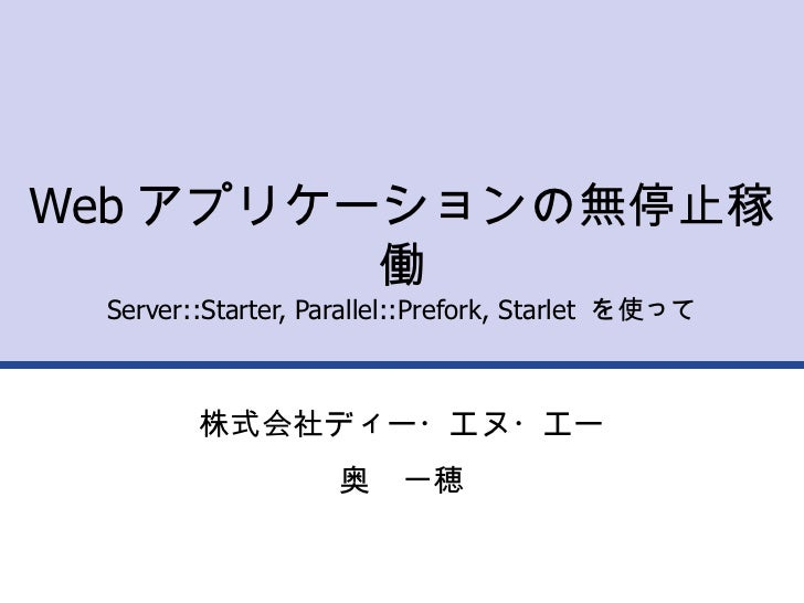 Web アプリケーションの無停止稼働 Server::Starter, Parallel::Prefork, Starlet  を使って 株式会社ディー・エヌ・エー 奥 一穂
