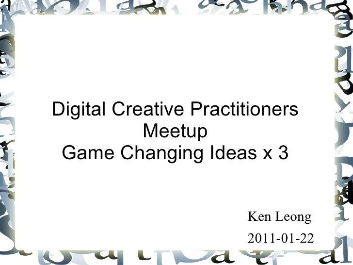 Digital Creative Practitioners Meetup Game Changing Ideas x 3 <ul><li>Ken Leong </li></ul><ul><li>2011-01-22 </li></ul>