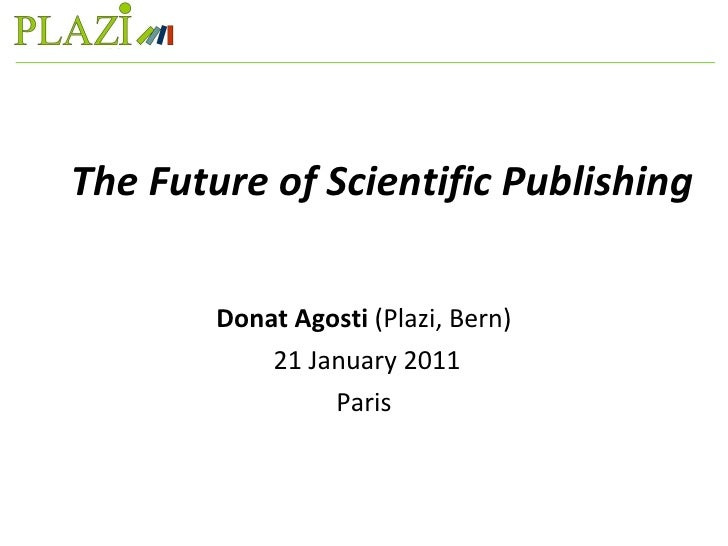 The Future of Scientific Publishing Donat Agosti  (Plazi, Bern) 21 January 2011 Paris