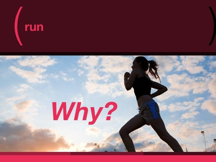 (   run                 )          Why?