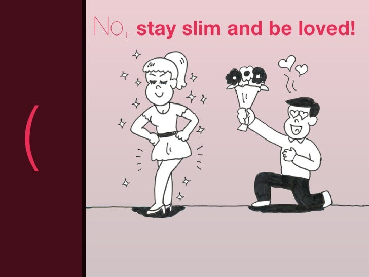 No, stay slim and be loved!(                                 )