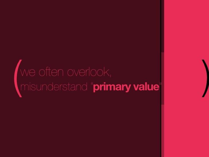 "(we often overlook,misunderstand ""primary value""   )"