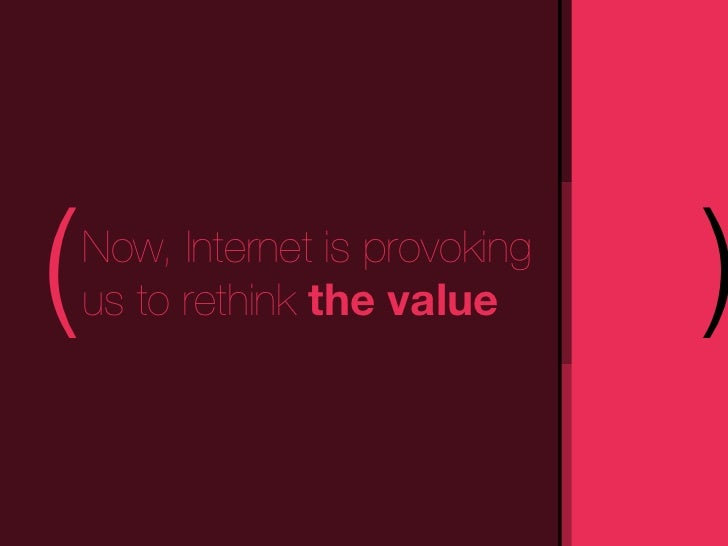 (   Now, Internet is provoking    us to rethink the value      )