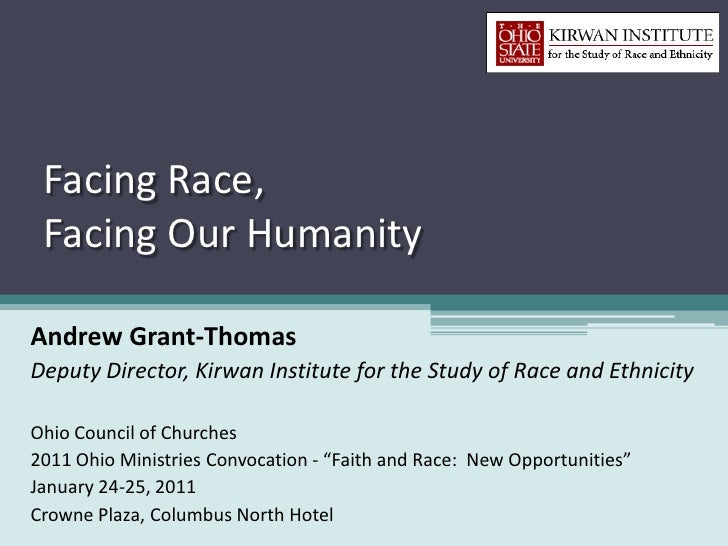 Facing Race, Facing Our HumanityAndrew Grant-ThomasDeputy Director, Kirwan Institute for the Study of Race and EthnicityOh...