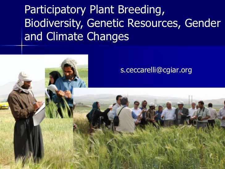 Participatory Plant Breeding, Biodiversity, Genetic Resources, Gender and Climate Changes<br />s.ceccarelli@cgiar.org<br />
