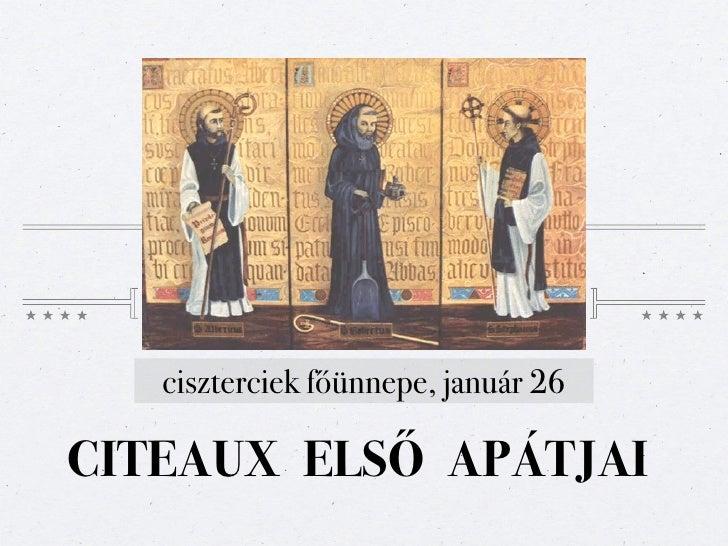 ciszterciek főünnepe, január 26CITEAUX ELSŐ APÁTJAI