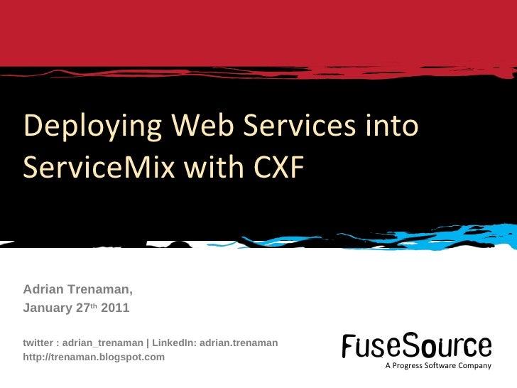 Deploying Web Services into ServiceMix with CXF Adrian Trenaman, January 27 th  2011 twitter : adrian_trenaman | LinkedIn:...