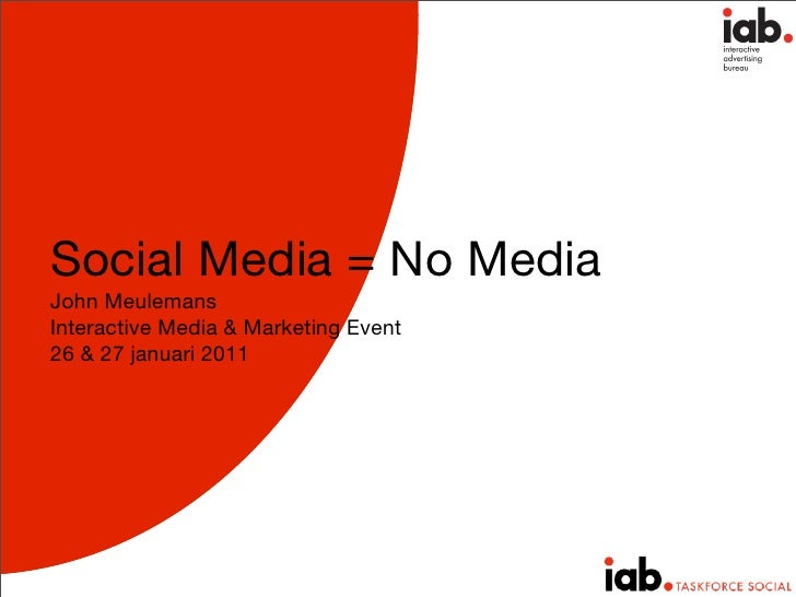 Social Media = No MediaJohn MeulemansInteractive Media & Marketing Event26 & 27 januari 2011