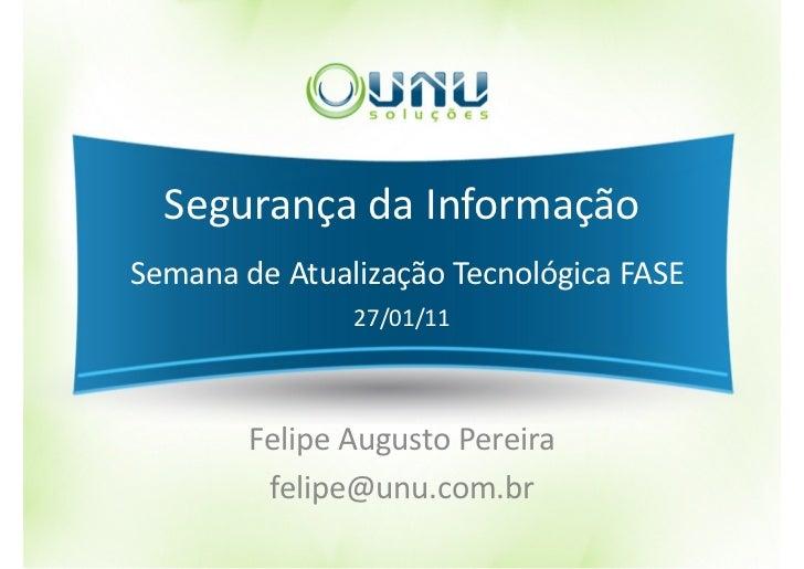 Segurança da InformaçãoSemana de Atualização Tecnológica FASE               27/01/11        Felipe Augusto Pereira        ...