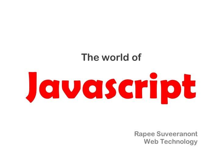 The world ofJavascript             Rapee Suveeranont               Web Technology