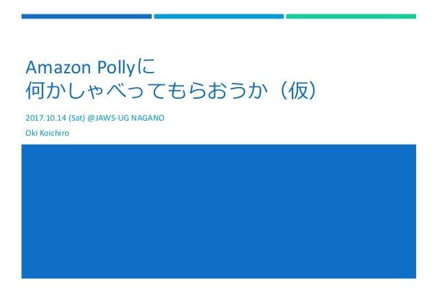 Amazon Pollyに 何かしゃべってもらおうか(仮) 2017.10.14 (Sat) @JAWS-UG NAGANO Oki Koichiro