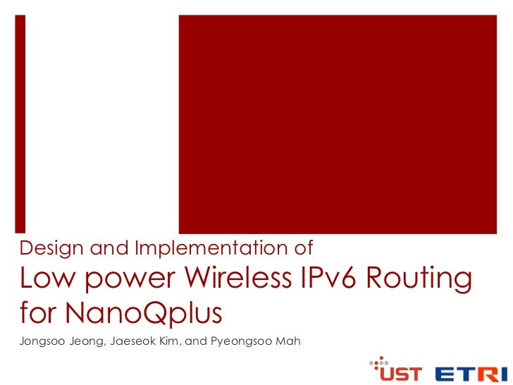 Design and Implementation ofLow power Wireless IPv6 Routingfor NanoQplusJongsoo Jeong, Jaeseok Kim, and Pyeongsoo Mah
