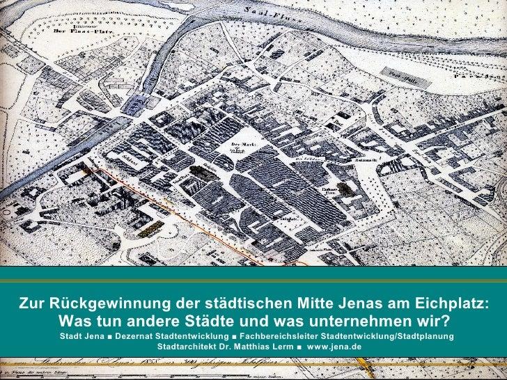 Zur Rückgewinnung der städtischen Mitte Jenas am Eichplatz:     Was tun andere Städte und was unternehmen wir?  Dr. Matthi...