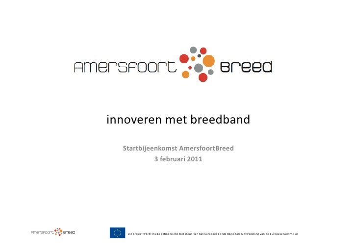 innoveren met breedband    Startbijeenkomst AmersfoortBreed              3 februari 2011     Dit project...