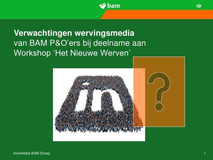 Verwachtingen wervingsmediavan BAM P&O'ers bij deelname aanWorkshop 'Het Nieuwe Werven'Koninklijke BAM Groep              1