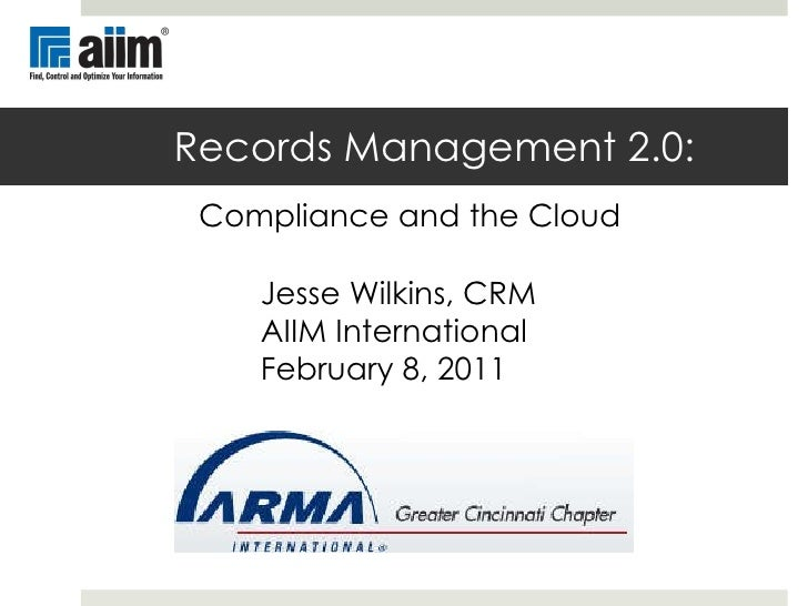 Records Management 2.0:   Compliance and the Cloud Jesse Wilkins, CRM AIIM International February 8, 2011
