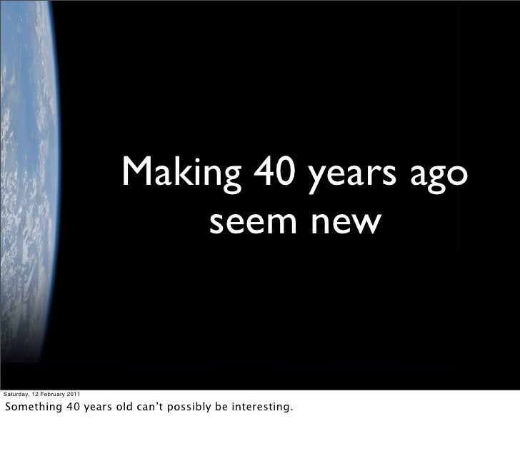 Making 40 years ago                                 seem newSaturday, 12 February 2011Something 40 years old can't possibl...
