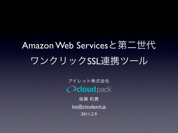 Amazon Web Services                  SSL           kaz@cloudpack.jp               2011.2.9