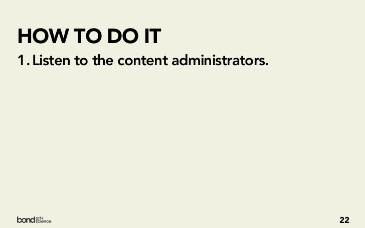HOW TO DO IT1. Listen to the content administrators.2. Don't just understand the data, understand   what they're doing wit...
