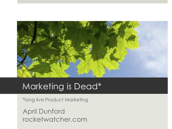 Marketing is Dead**long live Product MarketingApril Dunfordrocketwatcher.com