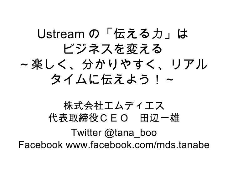 Ustream の「伝える力」は ビジネスを変える ~楽しく、分かりやすく、リアルタイムに伝えよう!~ 株式会社エムディエス 代表取締役CEO 田辺一雄 Twitter @tana_boo Facebook www.facebook.com/m...