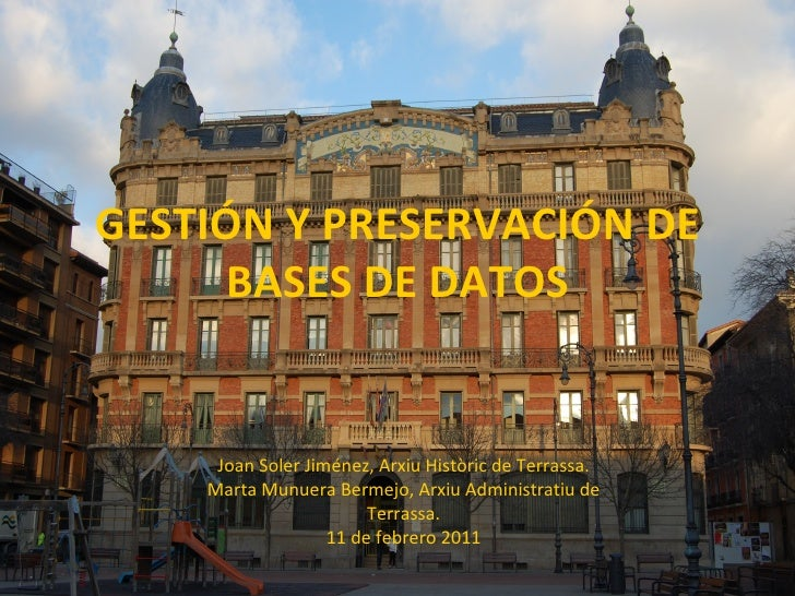 GESTIÓN Y PRESERVACIÓN DE BASES DE DATOS Joan Soler Jiménez, Arxiu Històric de Terrassa. Marta Munuera Bermejo, Arxiu Admi...