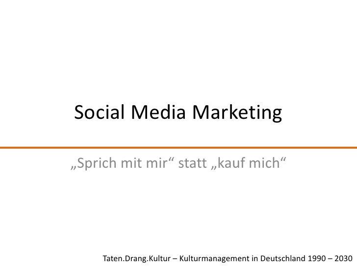 "Social Media Marketing<br />""Sprich mit mir"" statt ""kauf mich""<br />Taten.Drang.Kultur – Kulturmanagement in Deutschland 1..."