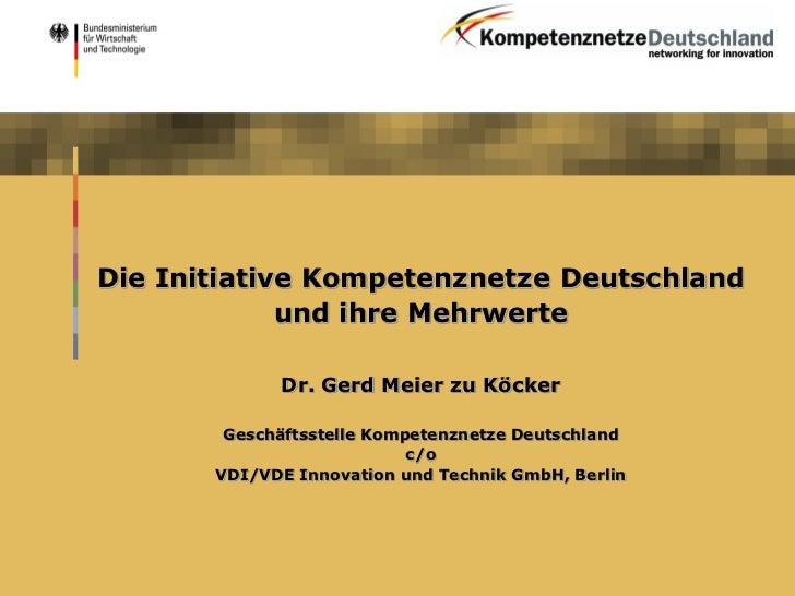 Die Initiative Kompetenznetze Deutschland             und ihre Mehrwerte             Dr. Gerd Meier zu Köcker        Gesch...