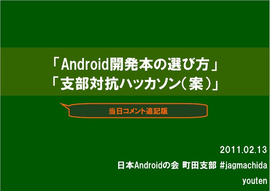 「Android開発本の選び方」「支部対抗ハッカソン(案)」     当日コメント追記版                         2011.02.13      日本Androidの会 町田支部 #jagmachida         ...