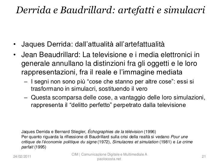 Derrida e Baudrillard: artefatti e simulacri• Jaques Derrida: dall'attualità all'artefattualità• Jean Beaudrillard: La tel...