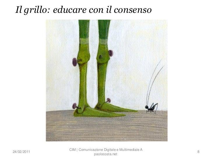 Il grillo: educare con il consenso              CIM | Comunicazione Digitale e Multimediale A24/02/2011                   ...