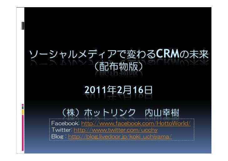 ソーシャルメディアで変わるCRMの未来      (配布物版)            2011年2月16日    (株)ホットリンク 内山幸樹  Facebook: http://www.facebook.com/HottoWorld/  Tw...