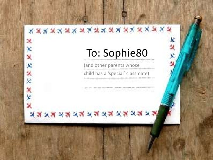 To: Sophie80<br />(and other parents whose <br />child has a 'special' classmate)<br />