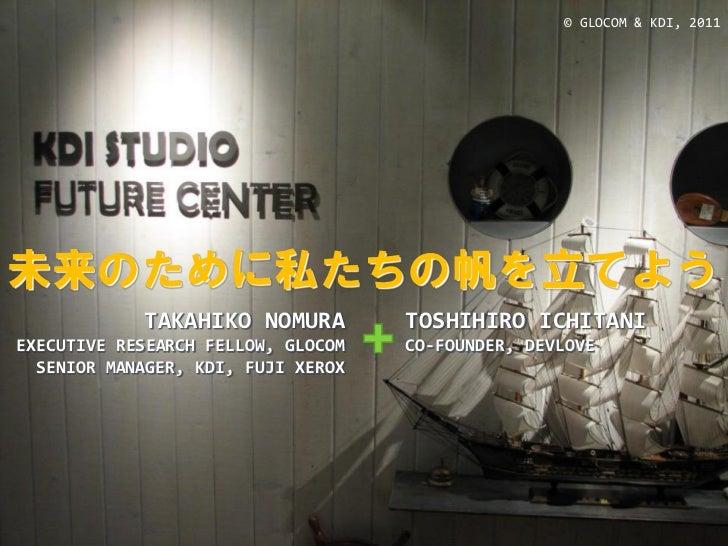 © GLOCOM & KDI, 2011未来のために私たちの帆を立てよう            TAKAHIKO NOMURA         TOSHIHIRO ICHITANIEXECUTIVE RESEARCH FELLOW, GLOCO...