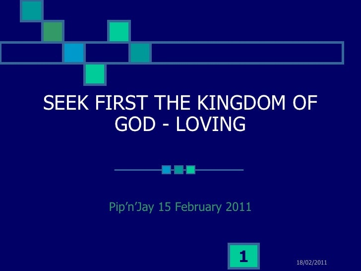 SEEK FIRST THE KINGDOM OF       GOD - LOVING     Pip'n'Jay 15 February 2011                            1     18/02/2011