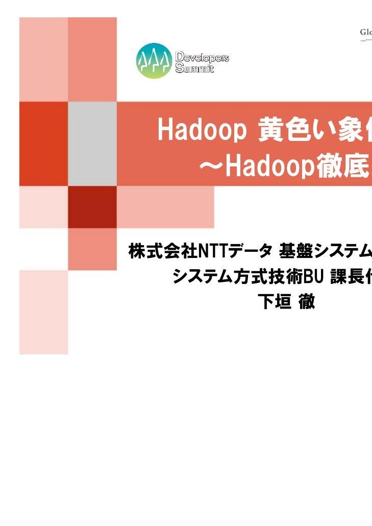 Hadoop 黄色い象使いへの道    ~Hadoop徹底入門より~株式会社NTTデータ 基盤システム事業本部   システム方式技術BU 課長代理         下垣 徹