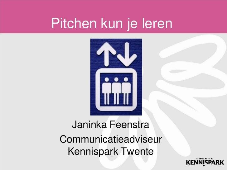Pitchen kun je leren<br />Janinka Feenstra<br />Communicatieadviseur Kennispark Twente <br />