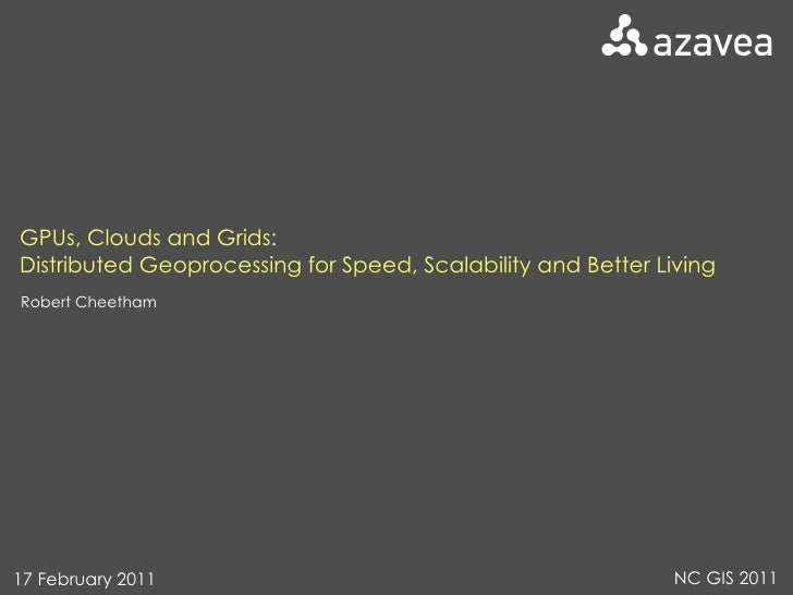 GPUs, Clouds and Grids: Distributed Geoprocessing for Speed, Scalability and Better Living Robert Cheetham 17 February 201...