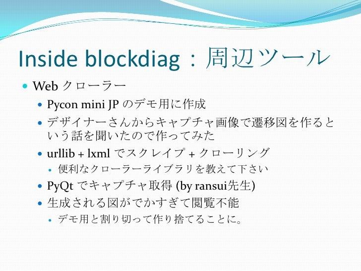 Inside blockdiag:周辺ツール<br />Web クローラー<br />Pycon mini JP のデモ用に作成<br />デザイナーさんからキャプチャ画像で遷移図を作るという話を聞いたので作ってみた<br />urllib +...