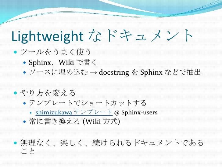Lightweight なドキュメント<br />ツールをうまく使う<br />Sphinx、Wiki で書く<br />ソースに埋め込む -> docstringを Sphinx などで抽出<br />やり方を変える<br />テンプレートで...